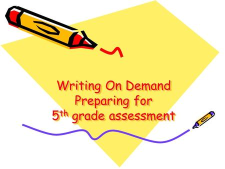 Writing On Demand Preparing for 5 th grade assessment.