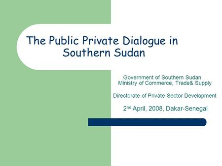 The Public Private Dialogue in Southern Sudan Government of Southern Sudan Ministry of Commerce, Trade& Supply Directorate of Private Sector Development.