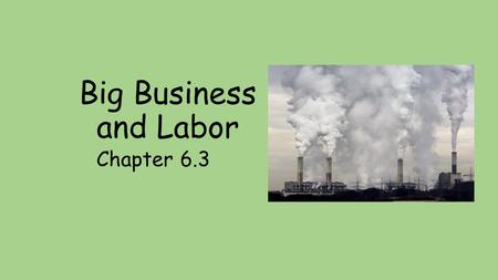 Big Business and Labor Chapter 6.3. Big Business and Labor 6.3 Main Idea – The expanse of Industry resulted in the growth of big business and prompted.