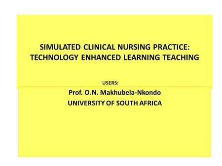 SIMULATED CLINICAL NURSING PRACTICE: TECHNOLOGY ENHANCED LEARNING TEACHING Prof. O.N. Makhubela-Nkondo UNIVERSITY OF SOUTH AFRICA USERS: