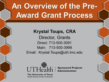 An Overview of the Pre- Award Grant Process Krystal Toups, CRA Director, Grants Direct: 713-500-3091 Main: 713-500-3999