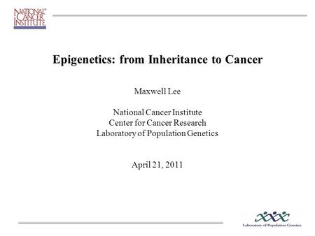 Epigenetics: from Inheritance to Cancer Maxwell Lee National Cancer Institute Center for Cancer Research Laboratory of Population Genetics April 21, 2011.