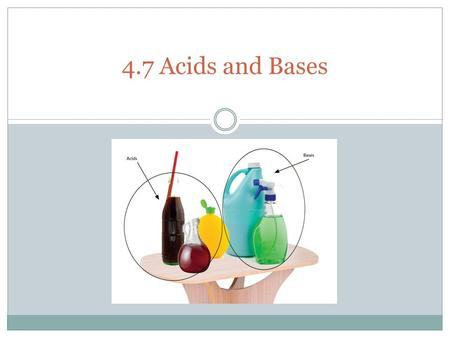 1 4.7 Acids and Bases. Properties of Acids and Bases Acid Base - pH 7 - tastes sour- tastes bitter - no special feel- feels slippery - turns blue litmus.