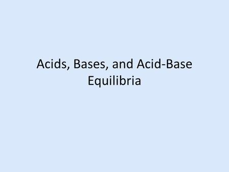 Acids, Bases, and Acid-Base Equilibria. Acid-Base Theories and Relative Strengths Arrhenius Theory of acids and bases acid – produces H + ions base –