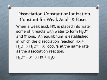 Dissociation Constant or Ionization Constant for Weak Acids & Bases When a weak acid, HX, is placed into water some of it reacts with water to form H 3.