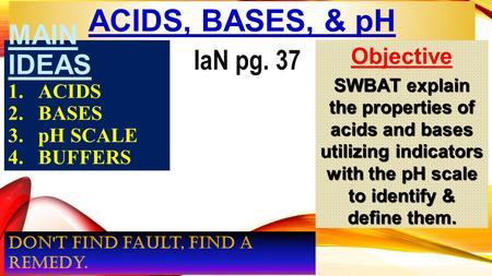 ACIDS, BASES, & pH MAIN IDEAS 1.ACIDS 2.BASES 3.pH SCALE 4.BUFFERS Objective SWBAT explain the properties of acids and bases utilizing indicators with.