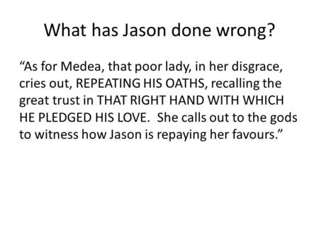 "What has Jason done wrong? ""As for Medea, that poor lady, in her disgrace, cries out, REPEATING HIS OATHS, recalling the great trust in THAT RIGHT HAND."