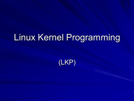 Linux Kernel Programming (LKP). LKP New sub-course New sub-course We will learn together We will learn together Evaluation of this part of course will.