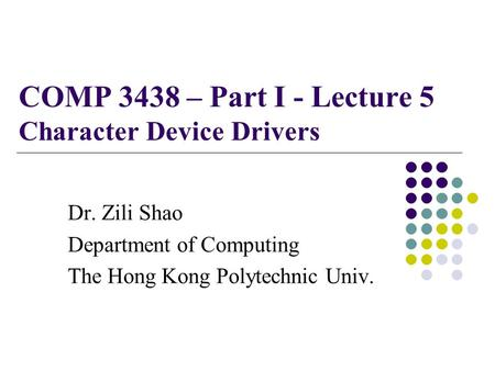 COMP 3438 – Part I - Lecture 5 Character Device Drivers Dr. Zili Shao Department of Computing The Hong Kong Polytechnic Univ.