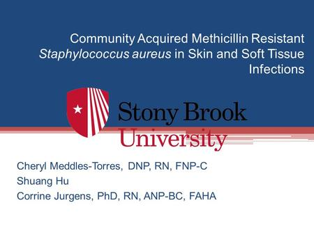 Community Acquired Methicillin Resistant Staphylococcus aureus in Skin and Soft Tissue Infections Cheryl Meddles-Torres, DNP, RN, FNP-C Shuang Hu Corrine.