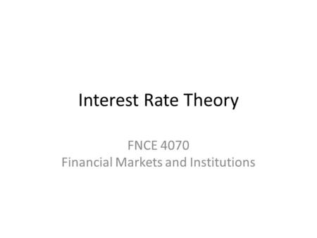 Interest Rate Theory FNCE 4070 Financial Markets and Institutions.