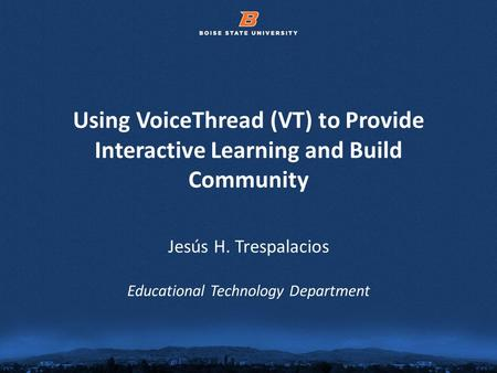 © 2012 Boise State University1 Using VoiceThread (VT) to Provide Interactive Learning and Build Community Jesús H. Trespalacios Educational Technology.