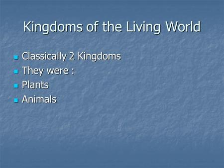 Kingdoms of the Living World Classically 2 Kingdoms Classically 2 Kingdoms They were : They were : Plants Plants Animals Animals.