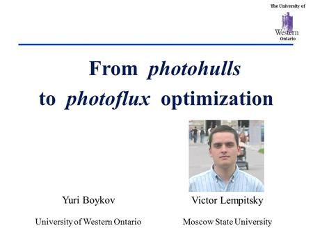 The University of Ontario From photohulls to photoflux optimization Yuri Boykov University of Western Ontario Victor Lempitsky Moscow State University.