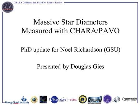 CHARA Collaboration Year-Five Science Review Massive Star Diameters Measured with CHARA/PAVO PhD update for Noel Richardson (GSU) Presented by Douglas.