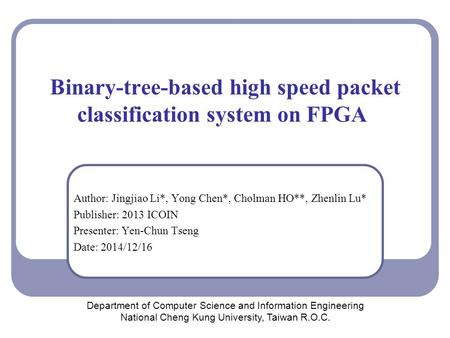 Binary-tree-based high speed packet classification system on FPGA Author: Jingjiao Li*, Yong Chen*, Cholman HO**, Zhenlin Lu* Publisher: 2013 ICOIN Presenter: