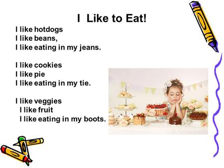 I Like to Eat! I like hotdogs I like beans, I like eating in my jeans. I like cookies I like pie I like eating in my tie. I like veggies I like fruit I.