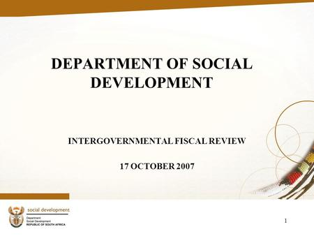 1 DEPARTMENT OF SOCIAL DEVELOPMENT INTERGOVERNMENTAL FISCAL REVIEW 17 OCTOBER 2007.