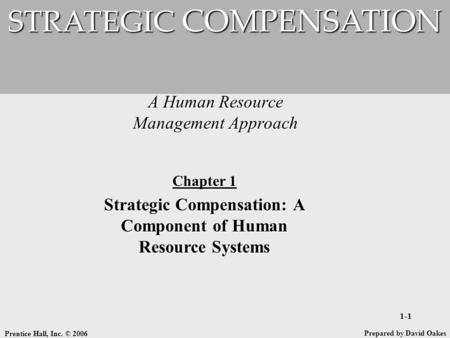 Prentice Hall, Inc. © 2006 1-1 A Human Resource Management Approach STRATEGIC COMPENSATION Prepared by David Oakes Chapter 1 Strategic Compensation: A.