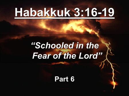 "Habakkuk 3:16-19 ""Schooled in the Fear of the Lord"" Part 6 ""Schooled in the Fear of the Lord"" Part 6."