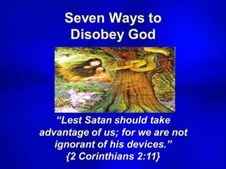 "Seven Ways to Disobey God ""Lest Satan should take advantage of us; for we are not ignorant of his devices."" {2 Corinthians 2:11}"