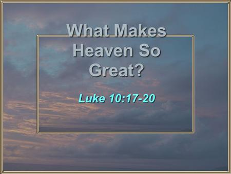 What Makes Heaven So Great? Luke 10:17-20. What Makes Heaven So Great? I. The People II. The Perfection III. The Permanence.