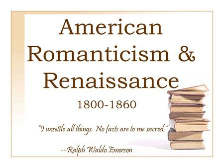 "American Romanticism & Renaissance 1800-1860 ""I unsettle all things. No facts are to me sacred."" --Ralph Waldo Emerson."