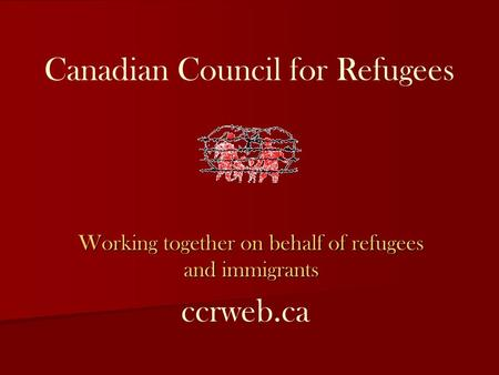 Canadian Council for Refugees Working together on behalf of refugees and immigrants ccrweb.ca.