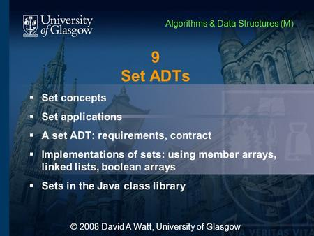 9 Set ADTs  Set concepts  Set applications  A set ADT: requirements, contract  Implementations of sets: using member arrays, linked lists, boolean.