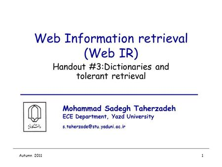 Autumn 20111 Web Information retrieval (Web IR) Handout #3:Dictionaries and tolerant retrieval Mohammad Sadegh Taherzadeh ECE Department, Yazd University.