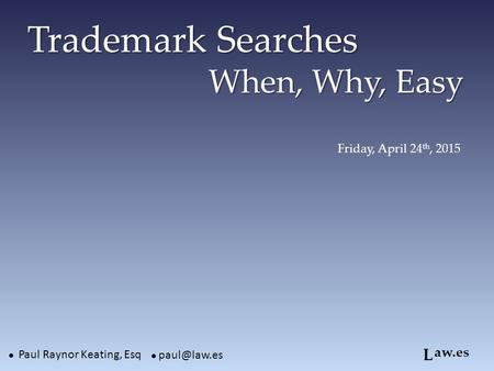 Trademark Searches When, Why, Easy Trademark Searches When, Why, Easy ● Paul Raynor Keating, Esq aw.es ● L Friday, April 24 th, 2015.