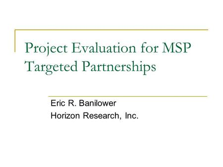 Project Evaluation for MSP Targeted Partnerships Eric R. Banilower Horizon Research, Inc.