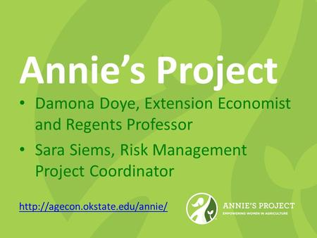 Annie's Project Damona Doye, Extension Economist and Regents Professor Sara Siems, Risk Management Project Coordinator