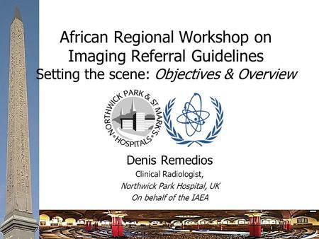 African Regional Workshop on Imaging Referral Guidelines Setting the scene: Objectives & Overview Denis Remedios Clinical Radiologist, Northwick Park Hospital,
