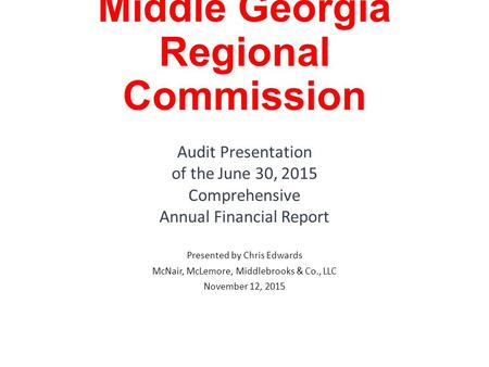 Middle Georgia Regional Commission Audit Presentation of the June 30, 2015 Comprehensive Annual Financial Report Presented by Chris Edwards McNair, McLemore,