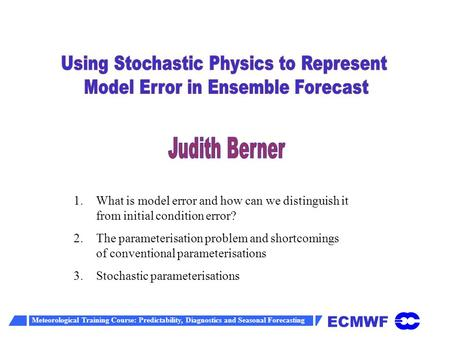 ECMWF Meteorological Training Course: Predictability, Diagnostics and Seasonal Forecasting 1. 1.What is model error and how can we distinguish it from.