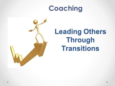 Leading Others Through Transitions Coaching. Interaction with a fellow human being, especially one who can understand what you're going through and direct.