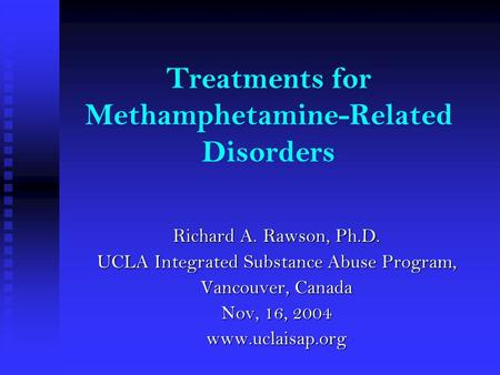 Treatments for Methamphetamine-Related Disorders Richard A. Rawson, Ph.D. UCLA Integrated Substance Abuse Program, Vancouver, Canada Nov, 16, 2004 www.uclaisap.org.