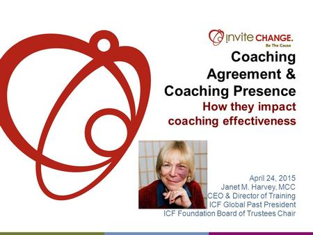 Coaching Agreement & Coaching Presence How they impact coaching effectiveness April 24, 2015 Janet M. Harvey, MCC CEO & Director of Training ICF Global.