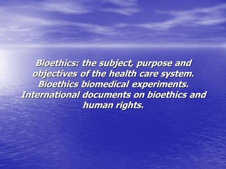 Bioethics: the subject, purpose and objectives of the health care system. Bioethics biomedical experiments. International documents on bioethics and human.