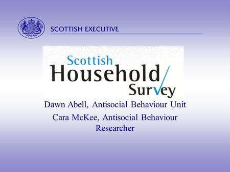  Dawn Abell, Antisocial Behaviour Unit Cara McKee, Antisocial Behaviour Researcher.