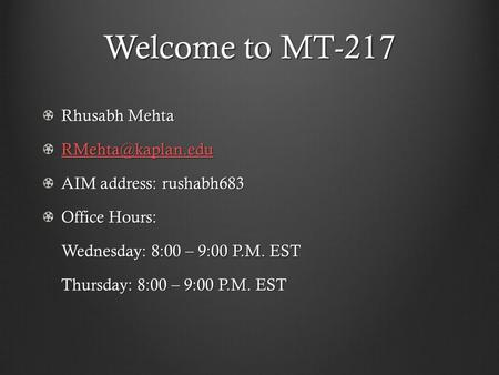 Welcome to MT-217 Rhusabh Mehta AIM address: rushabh683 Office Hours: Wednesday: 8:00 – 9:00 P.M. EST Thursday: 8:00 – 9:00 P.M. EST.