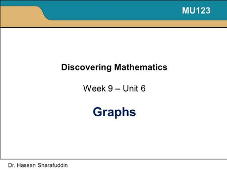 Discovering Mathematics Week 9 – Unit 6 Graphs MU123 Dr. Hassan Sharafuddin.