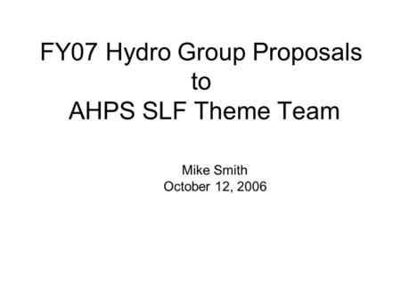 FY07 Hydro Group Proposals to AHPS SLF Theme Team Mike Smith October 12, 2006.