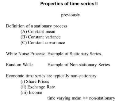 Previously Definition of a stationary process (A) Constant mean (B) Constant variance (C) Constant covariance White Noise Process:Example of Stationary.