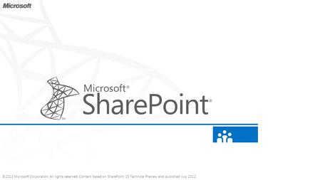 ©2012 Microsoft Corporation. All rights reserved. Content based on SharePoint 15 Technical Preview and published July 2012.