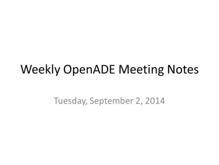 Weekly OpenADE Meeting Notes Tuesday, September 2, 2014.