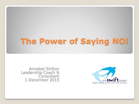 The Power of Saying NO! Annabel Shilton Leadership Coach & Consultant 1 December 2015.