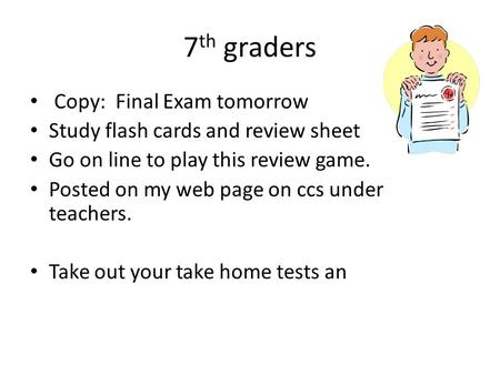 7 th graders Copy: Final Exam tomorrow Study flash cards and review sheet Go on line to play this review game. Posted on my web page on ccs under teachers.