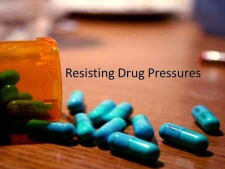 Resisting Drug Pressures. Clearly understanding your values about drug use can help protect you from making poor choices.